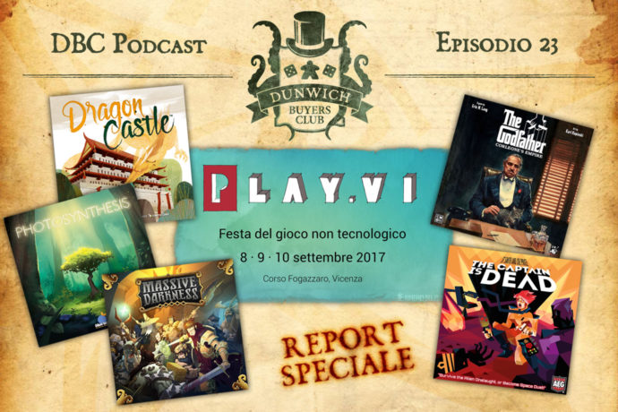 Dunwich Buyers Club Podcast - Episodio 23 - Speciale Play.VI con Photosynthesis, Dragon Castle, Massive Darkness, The Captain is Dead, Il Padrino