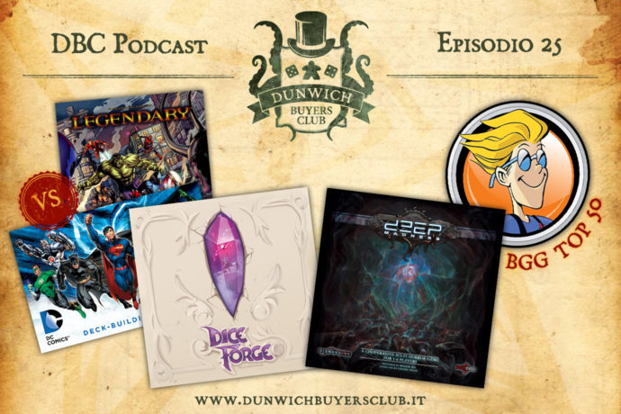 Dunwich Buyers Club Podcast - Episodio 25 - Legendary Marvel VS DC Comics Deck-building Game, Dice Forge, Deep Madness, Speciale BGG Top 50 Agosto 2017